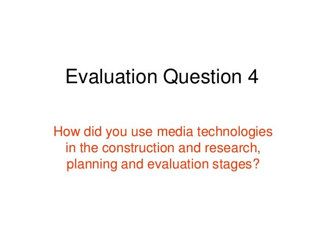 Evaluation Question 4How did you use media technologiesin the construction and research,planning and evaluation stages?