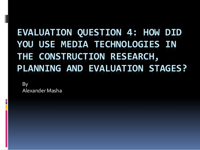 EVALUATION QUESTION 4: HOW DID YOU USE MEDIA TECHNOLOGIES IN THE CONSTRUCTION RESEARCH, PLANNING AND EVALUATION STAGES? By...