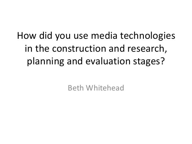 How did you use media technologies in the construction and research, planning and evaluation stages? Beth Whitehead