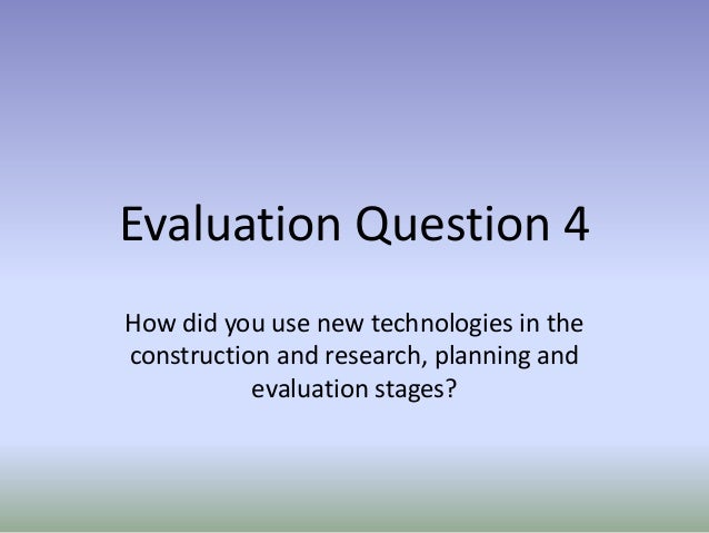 Evaluation Question 4 How did you use new technologies in the construction and research, planning and evaluation stages?