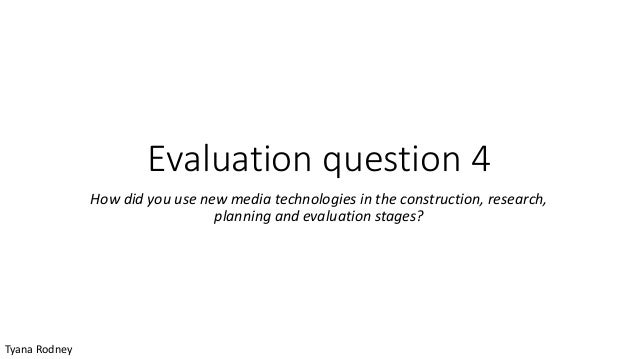 Evaluation question 4 How did you use new media technologies in the construction, research, planning and evaluation stages...