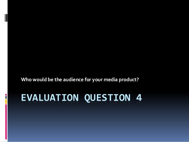 EVALUATION QUESTION 4 Who would be the audience for your media product?