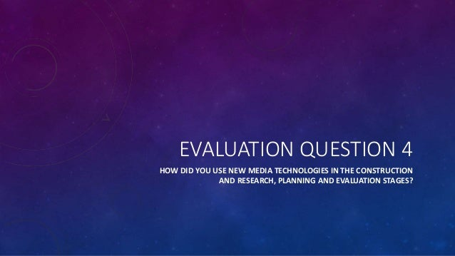 EVALUATION QUESTION 4 HOW DID YOU USE NEW MEDIA TECHNOLOGIES IN THE CONSTRUCTION AND RESEARCH, PLANNING AND EVALUATION STA...