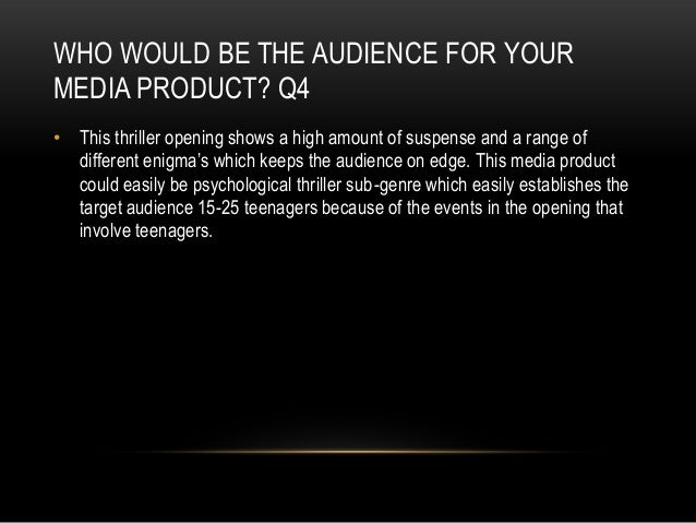 WHO WOULD BE THE AUDIENCE FOR YOUR MEDIA PRODUCT? Q4 • This thriller opening shows a high amount of suspense and a range o...