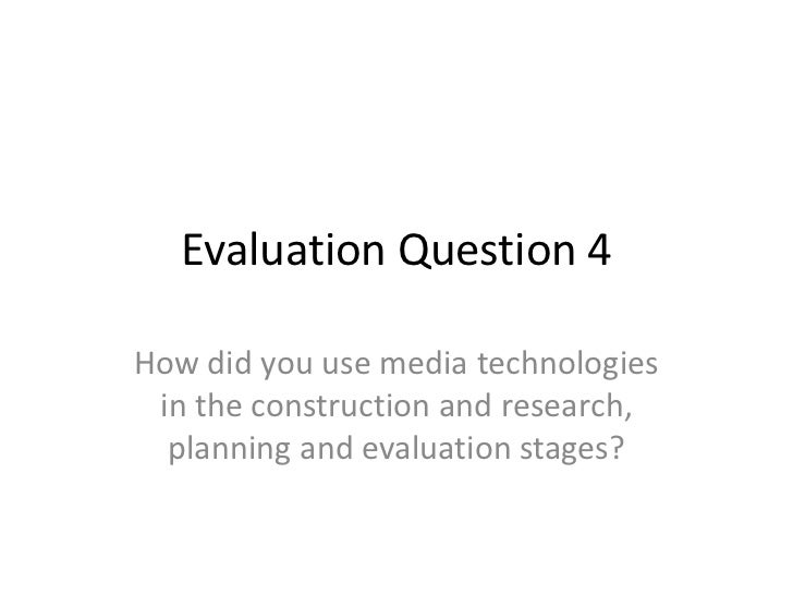 Evaluation Question 4How did you use media technologies in the construction and research,  planning and evaluation stages?