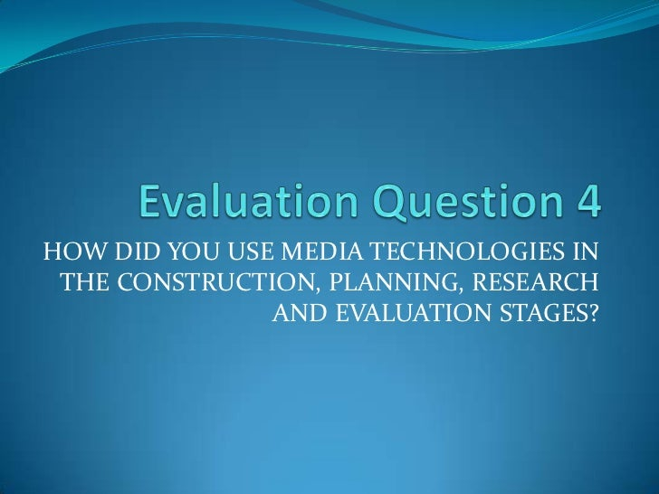 Evaluation Question 4 <br />HOW DID YOU USE MEDIA TECHNOLOGIES IN THE CONSTRUCTION, PLANNING, RESEARCH AND EVALUATION STAG...