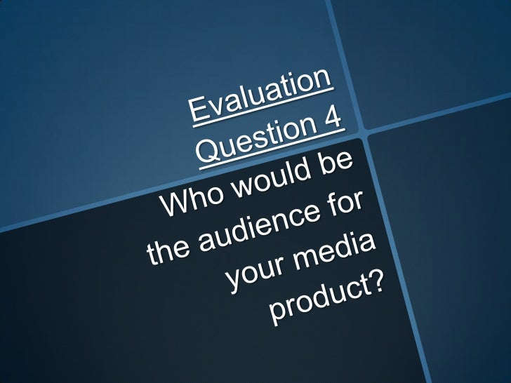 Evaluation Question 4 Who would be the audience for your media product?<br />