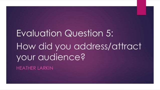 How did you address/attract your audience? HEATHER LARKIN Evaluation Question 5: