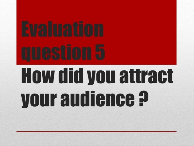 Evaluation question 5 How did you attract your audience ?