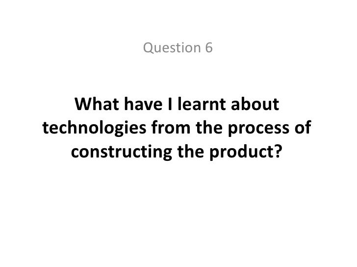 Question 6<br />What have I learnt about technologies from the process of constructing the product?<br />