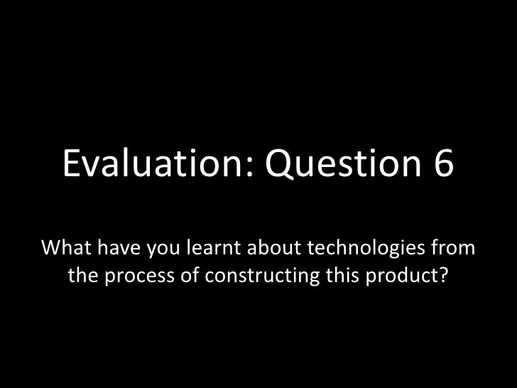 Evaluation: Question 6<br />What have you learnt about technologies from the process of constructing this product?<br />