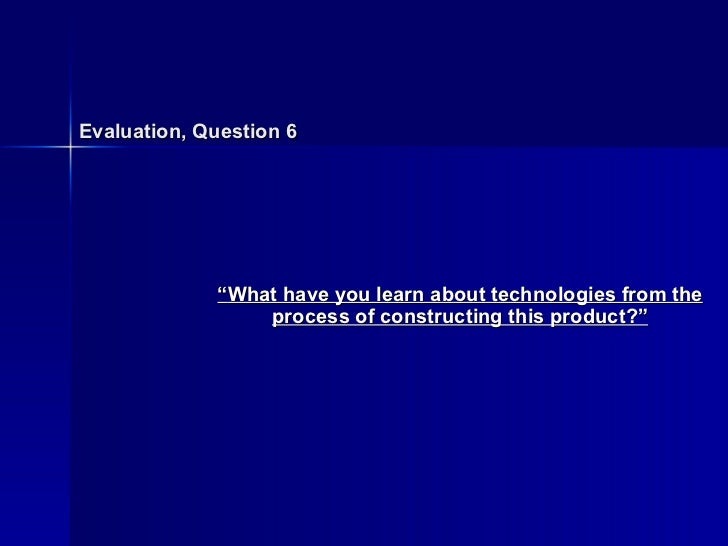 "Evaluation, Question 6 "" What have you learn about technologies from the process of constructing this product?"""