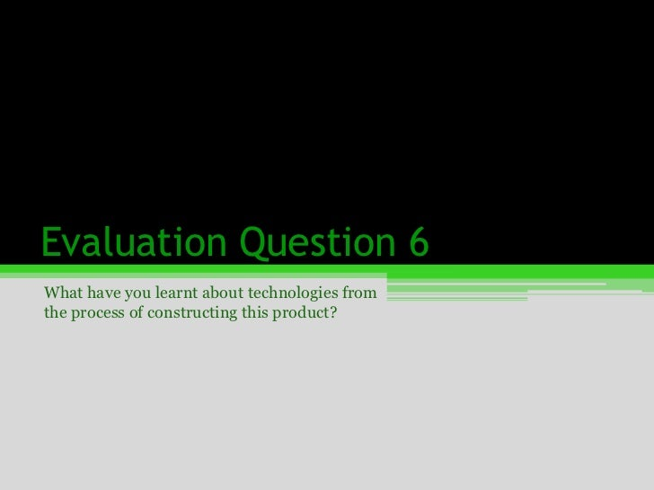 Evaluation Question 6<br />What have you learnt about technologies from the process of constructing this product?<br />