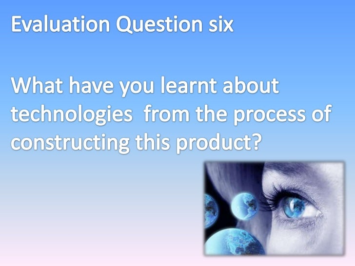 Evaluation Question six<br />What have you learnt about technologies from the process of constructing this product?<br />