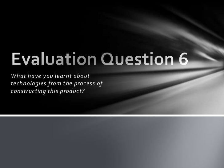 What have you learnt about technologies from the process of constructing this product?<br />Evaluation Question 6<br />