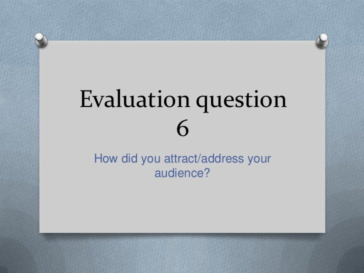 Evaluation question         6 How did you attract/address your           audience?