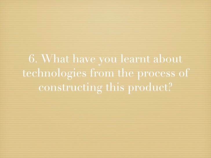 6.What have you learnt abouttechnologies from the process of   constructing this product?