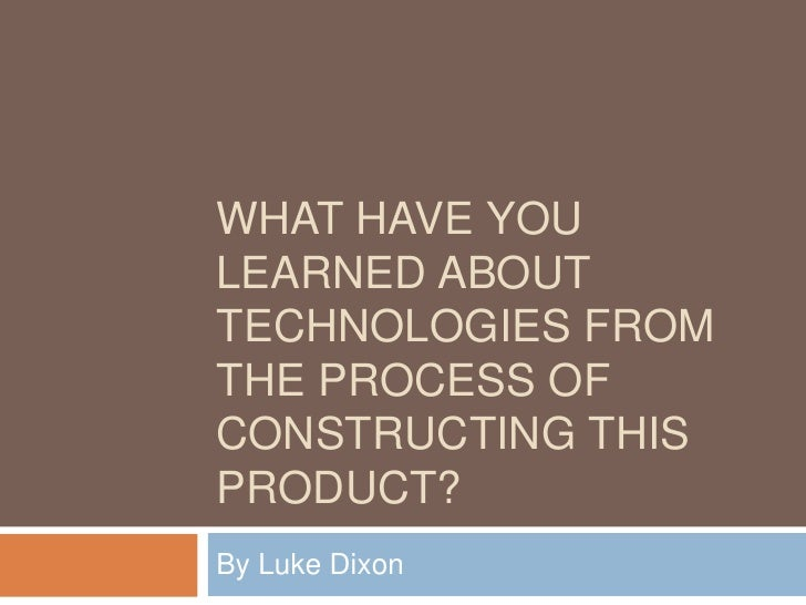WHAT HAVE YOULEARNED ABOUTTECHNOLOGIES FROMTHE PROCESS OFCONSTRUCTING THISPRODUCT?By Luke Dixon