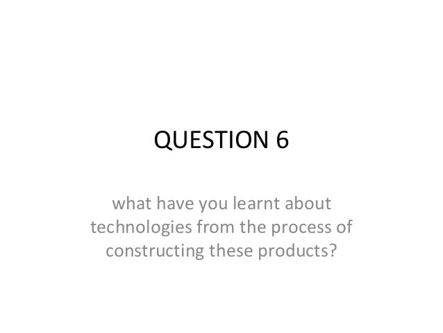 QUESTION 6   what have you learnt abouttechnologies from the process of  constructing these products?