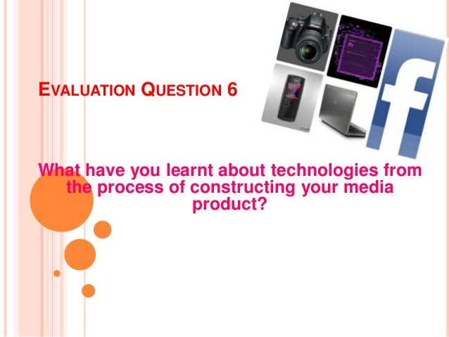 EVALUATION QUESTION 6What have you learnt about technologies from  the process of constructing your media                 ...