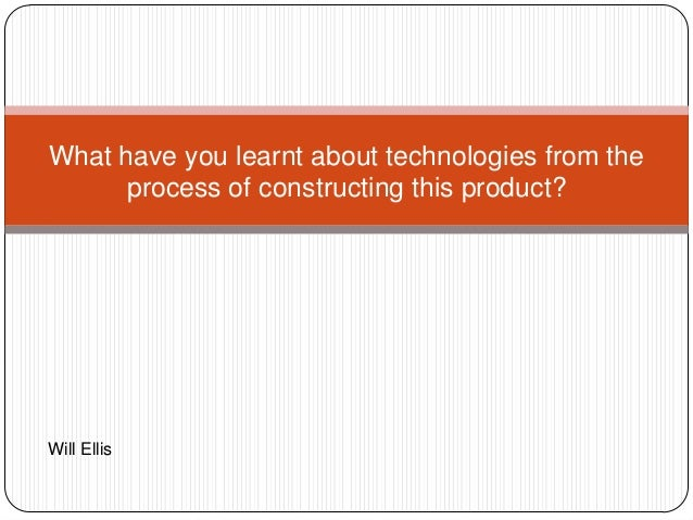 What have you learnt about technologies from theprocess of constructing this product?Will Ellis