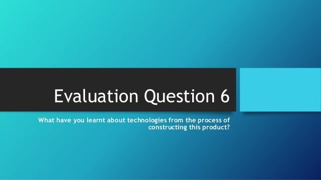 Evaluation Question 6 What have you learnt about technologies from the process of constructing this product?