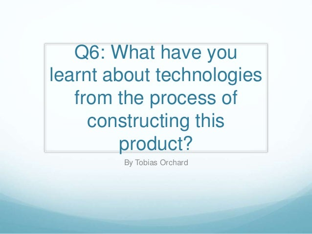 Q6: What have you learnt about technologies from the process of constructing this product? By Tobias Orchard