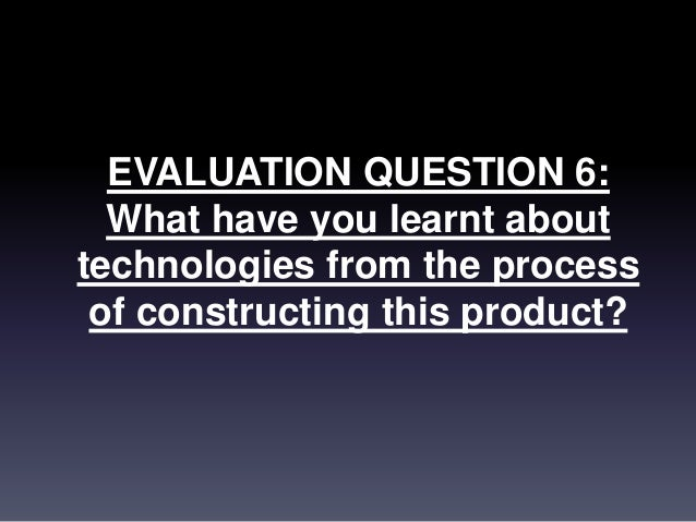 EVALUATION QUESTION 6: What have you learnt about technologies from the process of constructing this product?