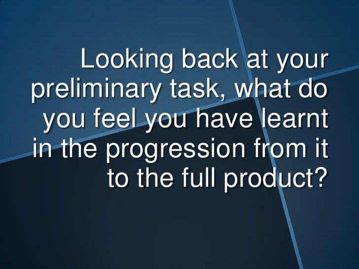 Looking back at yourpreliminary task, what do you feel you have learntin the progression from it       to the full product?