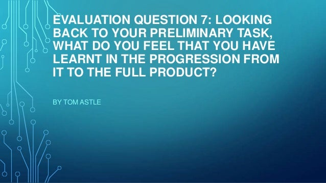 EVALUATION QUESTION 7: LOOKINGBACK TO YOUR PRELIMINARY TASK,WHAT DO YOU FEEL THAT YOU HAVELEARNT IN THE PROGRESSION FROMIT...
