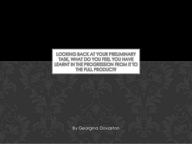 LOOKING BACK AT YOUR PRELIMINARY TASK, WHAT DO YOU FEEL YOU HAVE LEARNT IN THE PROGRESSION FROM IT TO THE FULL PRODUCT?  B...