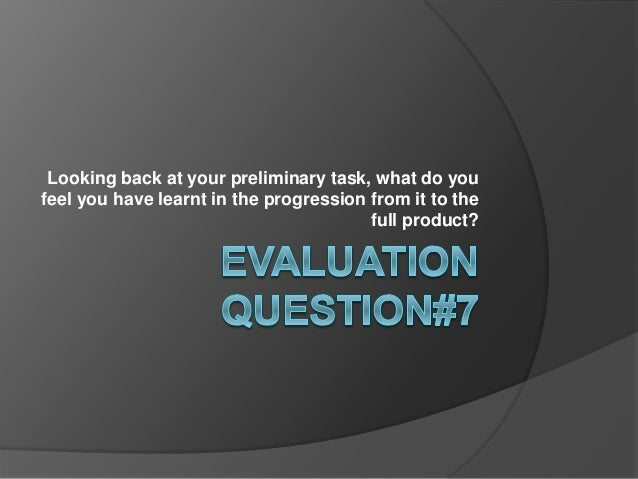 Looking back at your preliminary task, what do you feel you have learnt in the progression from it to the full product?