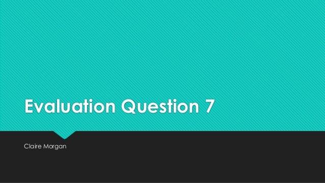 Evaluation Question 7 Claire Morgan