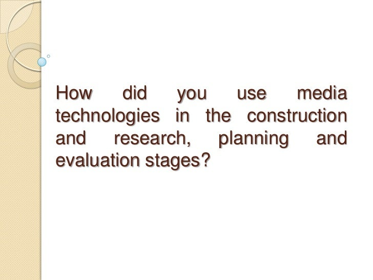 How     did    you use    mediatechnologies in the constructionand research, planning andevaluation stages?
