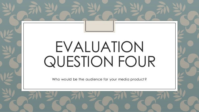 EVALUATIONQUESTION FOURWho would be the audience for your media product?