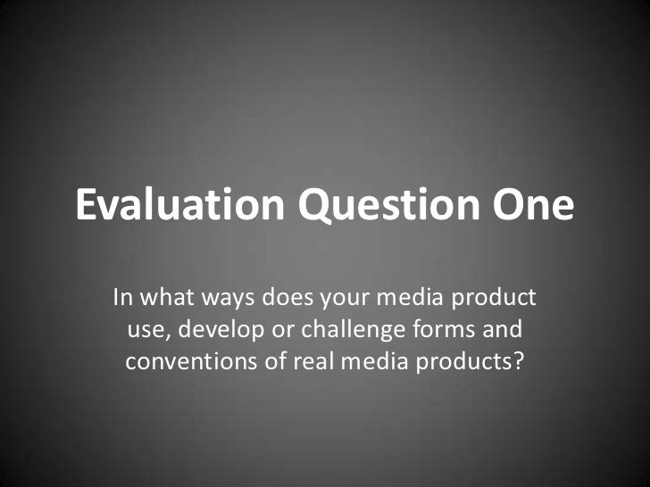 Evaluation Question One In what ways does your media product   use, develop or challenge forms and  conventions of real me...