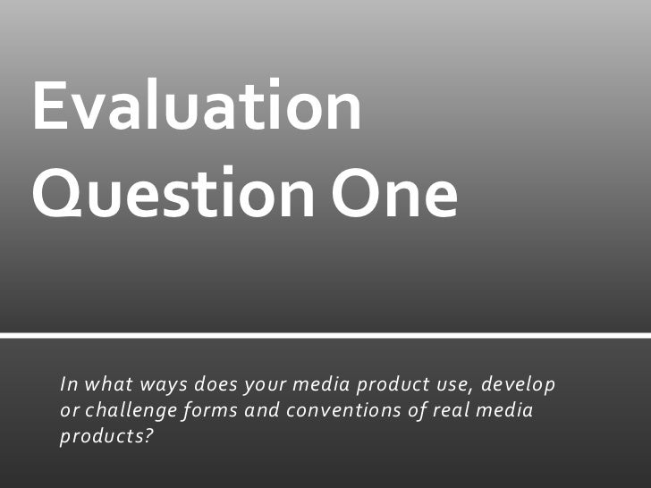 EvaluationQuestion OneIn what ways does your media product use, developor challenge forms and conventions of real mediapro...