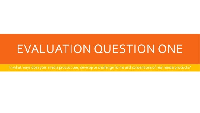EVALUATION QUESTION ONEIn what ways does your media product use, develop or challenge forms and conventions of real media ...