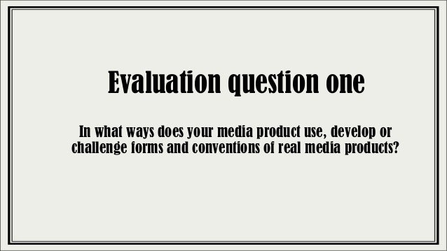 Evaluation question one In what ways does your media product use, develop or challenge forms and conventions of real media...