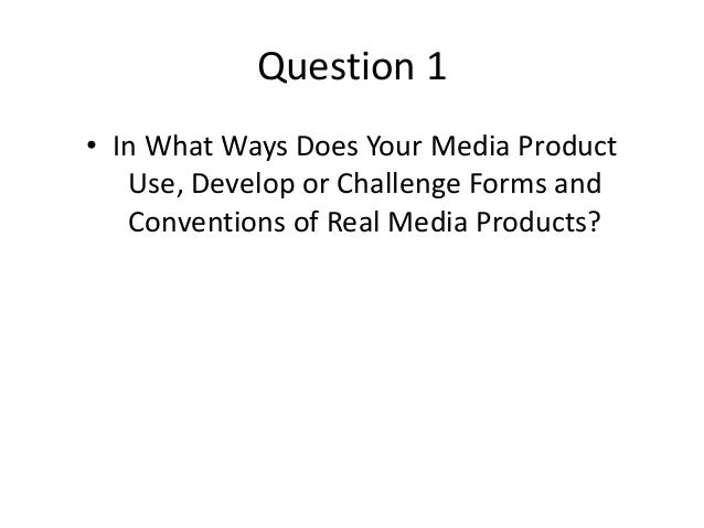 Question 1 • In What Ways Does Your Media Product Use, Develop or Challenge Forms and Conventions of Real Media Products?