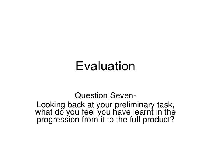 Evaluation Question Seven- Looking back at your preliminary task, what do you feel you have learnt in the progression from...