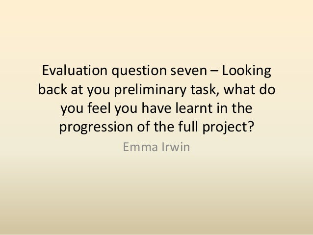 Evaluation question seven – Looking back at you preliminary task, what do you feel you have learnt in the progression of t...