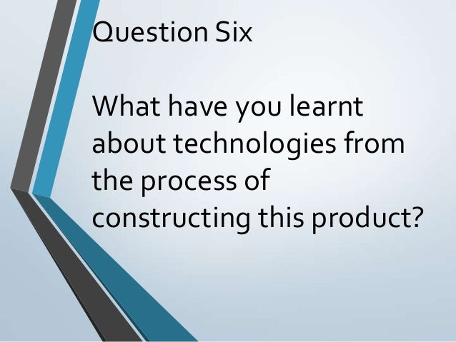 Question Six What have you learnt about technologies from the process of constructing this product?