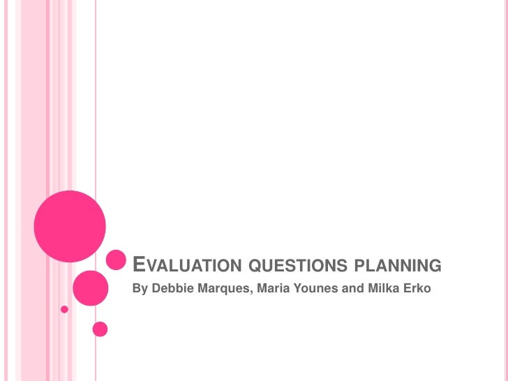 EVALUATION QUESTIONS PLANNINGBy Debbie Marques, Maria Younes and Milka Erko