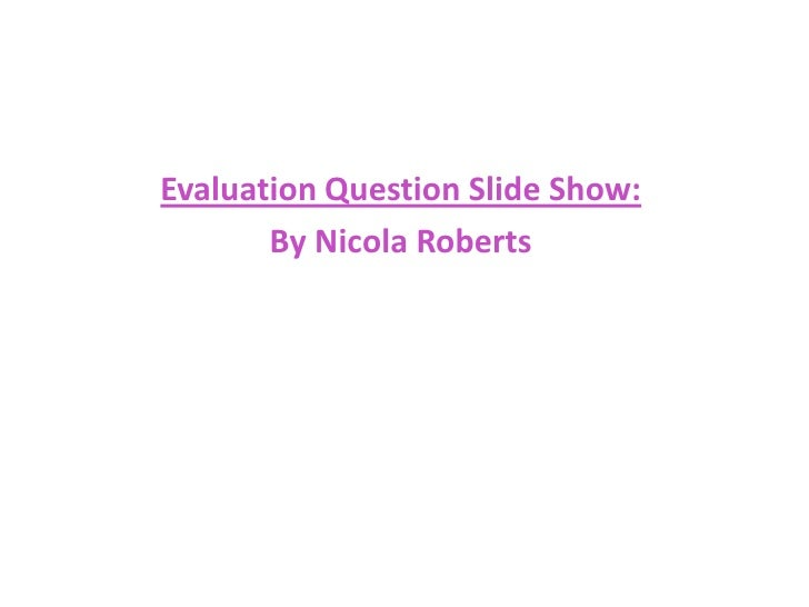 Evaluation Question Slide Show:<br />By Nicola Roberts<br />