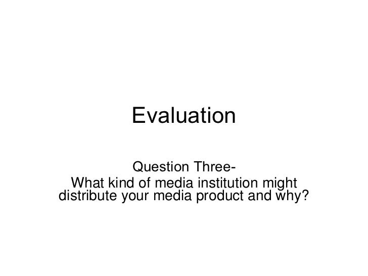 Evaluation Question Three- What kind of media institution might distribute your media product and why?