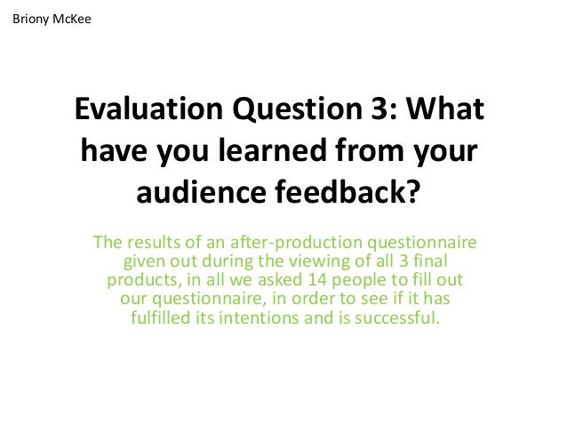 Briony McKee         Evaluation Question 3: What         have you learned from your             audience feedback?        ...