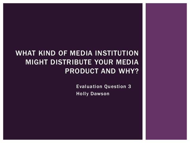 Evaluation Question 3 Holly Dawson WHAT KIND OF MEDIA INSTITUTION MIGHT DISTRIBUTE YOUR MEDIA PRODUCT AND WHY?