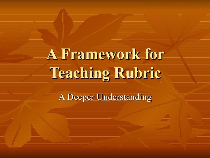 A Framework for Teaching Rubric A Deeper Understanding
