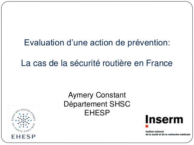 Evaluation d'une action de prévention: La cas de la sécurité routière en France Aymery Constant Département SHSC EHESP